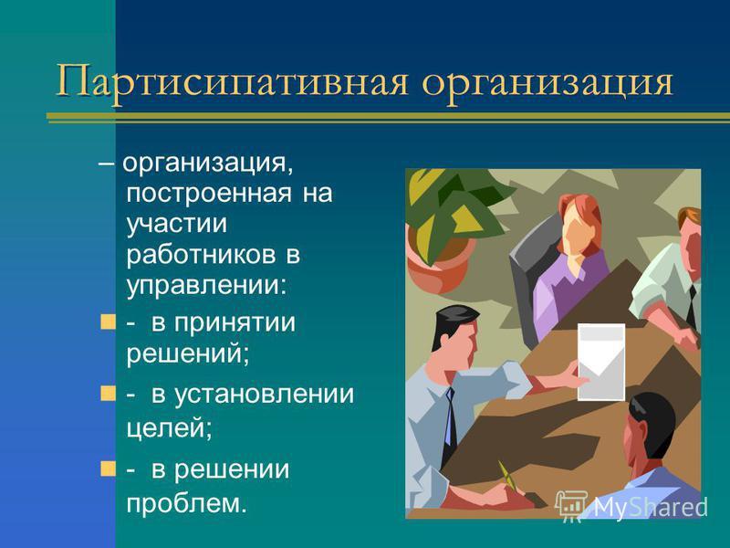 Партисипативная организация – организация, построенная на участии работников в управлении: - в принятии решений; - в установлении целей; - в решении проблем.
