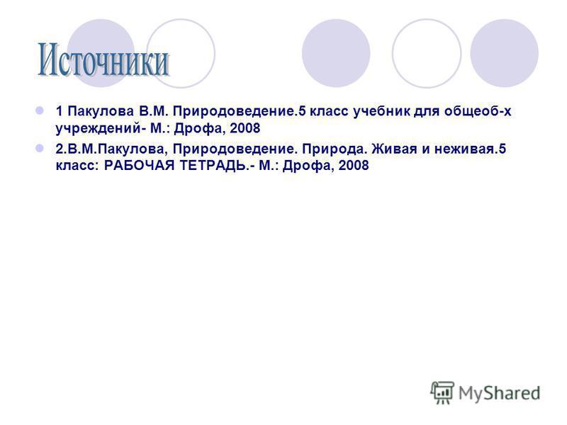 1 Пакулова В.М. Природоведение.5 класс учебник для общеоб-х учреждений- М.: Дрофа, 2008 2.В.М.Пакулова, Природоведение. Природа. Живая и неживая.5 класс: РАБОЧАЯ ТЕТРАДЬ.- М.: Дрофа, 2008