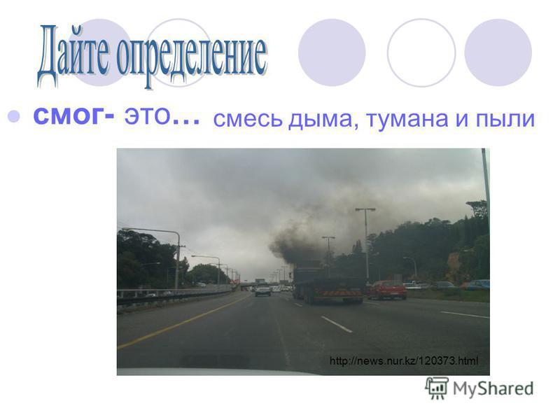 смог- это… смесь дыма, тумана и пыли http://news.nur.kz/120373.html