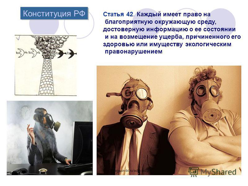 Конституция РФ Конституция РФ Статья 42. Каждый имеет право на благоприятную окружающую среду, достоверную информацию о ее состоянии и на возмещение ущерба, причиненного его здоровью или имуществу экологическим правонарушением http://megazin-bt.ru/ad