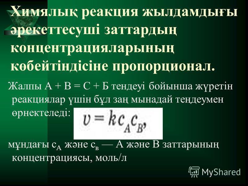 Химялық реакция жылдамдығы әрекеттесуші заттардың концентрацияларының көбейтіндісіне пропорционал. Жалпы А + В = С + Б тендеуі бойынша жүретін реакциялар үшін бұл заң мынадай теңдеумен өрнектеледі: мұндағы с А және с в А және В заттарының концентраци