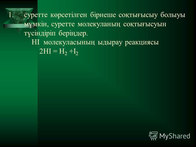 1.суретте көрсетілген бірнеше соқтығысыу болыуы мүмкін, суретте молекуланың соқтығысуын түсіндіріп беріңдер. НI молекуласының ыдырау реакциясы 2HI = H 2 +I 2