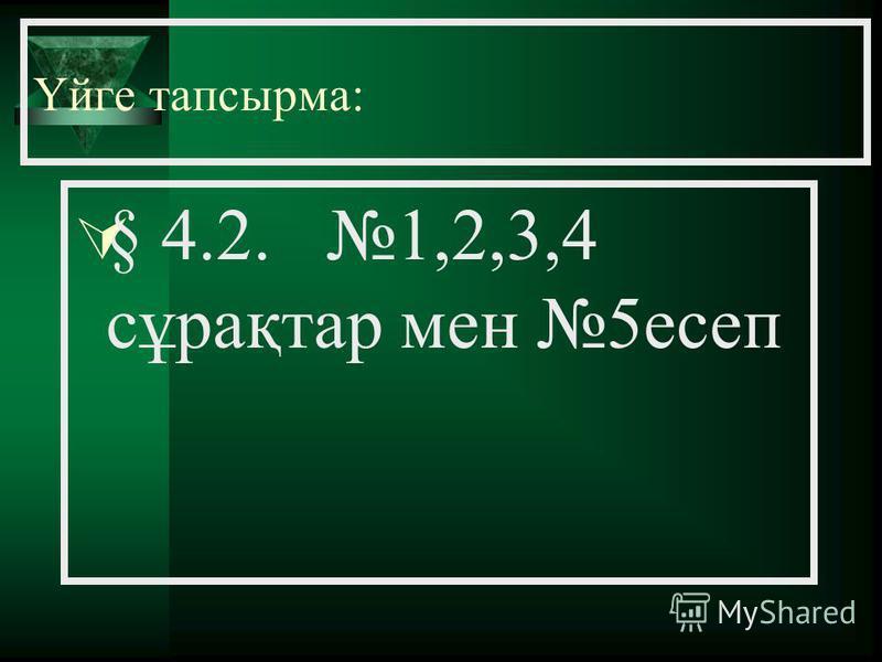 Үйге тапсырма: § 4.2. 1,2,3,4 сұрақтар мен 5есеп