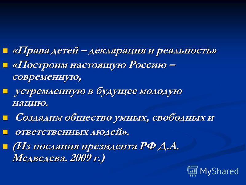 «Права детей – декларация и реальность» «Права детей – декларация и реальность» «Построим настоящую Россию – современную, «Построим настоящую Россию – современную, устремленную в будущее молодую нацию. устремленную в будущее молодую нацию. Создадим о