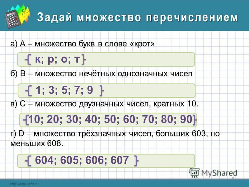 9 Задай множество перечислением а) А – множество букв в слове «крот» б) В – множество нечётных однозначных чисел в) С – множество двузначных чисел, кратных 10. г) D – множество трёхзначных чисел, больших 603, но меньших 608. к; р; о; т 1; 3; 5; 7; 9