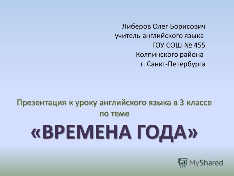 Либеров Олег Борисович учитель английского языка ГОУ СОШ 455 Колпинского района г. Санкт-Петербурга Презентация к уроку английского языка в 3 классе по теме «ВРЕМЕНА ГОДА»