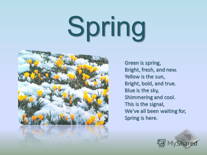 Spring Green is spring, Bright, fresh, and new. Yellow is the sun, Bright, bold, and true. Blue is the sky, Shimmering and cool. This is the signal, We've all been waiting for, Spring is here.