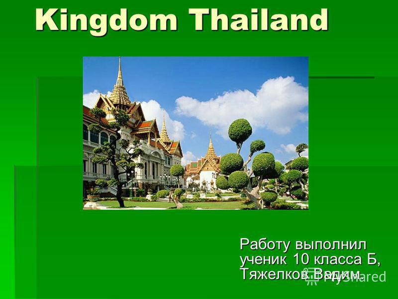 Kingdom Thailand Работу выполнил ученик 10 класса Б, Тяжелков Вадим.