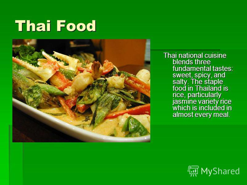 Thai Food Thai national cuisine blends three fundamental tastes: sweet, spicy, and salty. The staple food in Thailand is rice, particularly jasmine variety rice which is included in almost every meal.