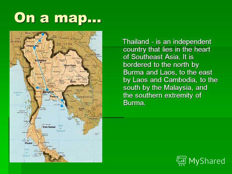 On a map… Thailand - is an independent country that lies in the heart of Southeast Asia. It is bordered to the north by Burma and Laos, to the east by Laos and Cambodia, to the south by the Malaysia, and the southern extremity of Burma. Thailand - is