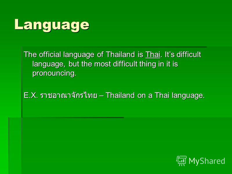 Language The official language of Thailand is Thai. Its difficult language, but the most difficult thing in it is pronouncing. E.X. – Thailand on a Thai language.
