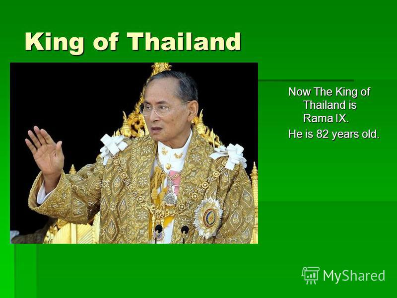 King of Thailand Now The King of Thailand is Rama IX. He is 82 years old.