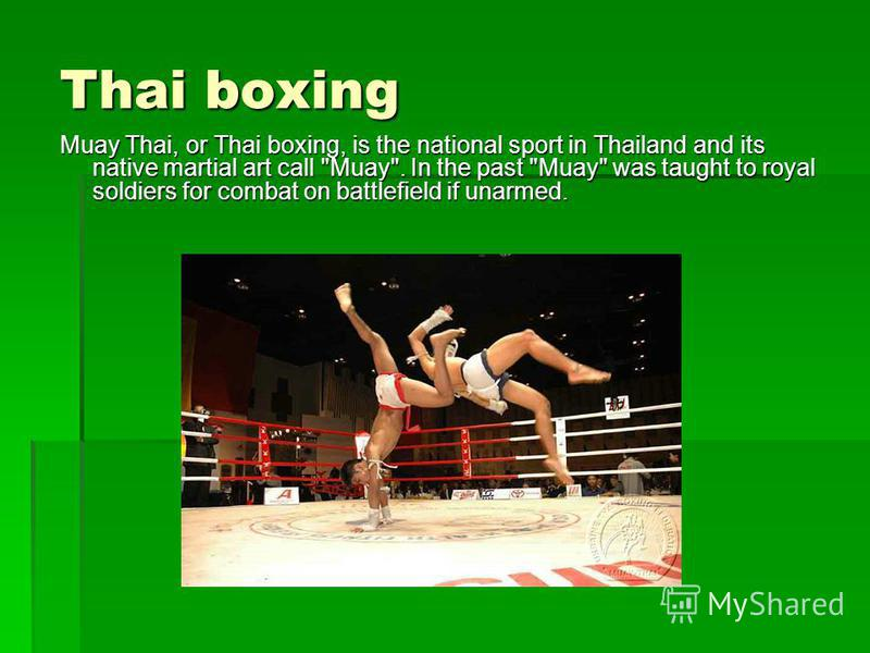 Thai boxing Muay Thai, or Thai boxing, is the national sport in Thailand and its native martial art call Muay. In the past Muay was taught to royal soldiers for combat on battlefield if unarmed.