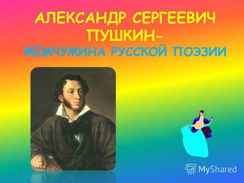 АЛЕКСАНДР СЕРГЕЕВИЧ ПУШКИН- ЖЕМЧУЖИНА РУССКОЙ ПОЭЗИИ