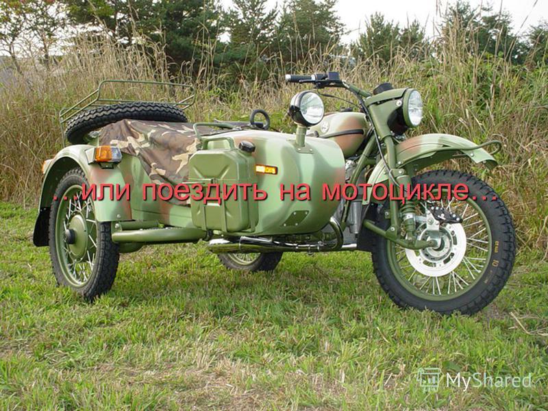 …или поездить на мотоцикле…