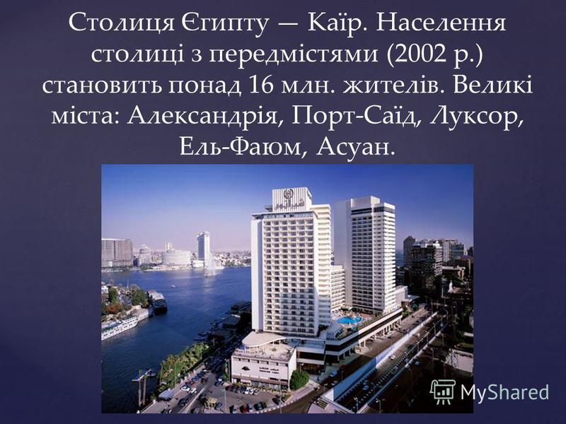 Столиця Єгипту Каїр. Населення столиці з передмістями (2002 р.) становить понад 16 млн. жителів. Великі міста: Александрія, Порт-Саїд, Луксор, Ель-Фаюм, Асуан.