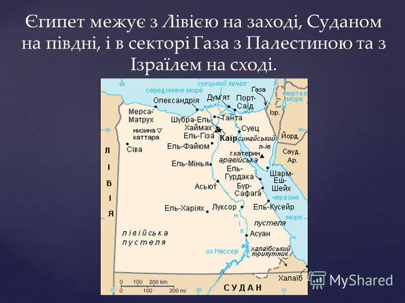 Єгипет межує з Лівією на заході, Суданом на півдні, і в секторі Газа з Палестиною та з Ізраїлем на сході.