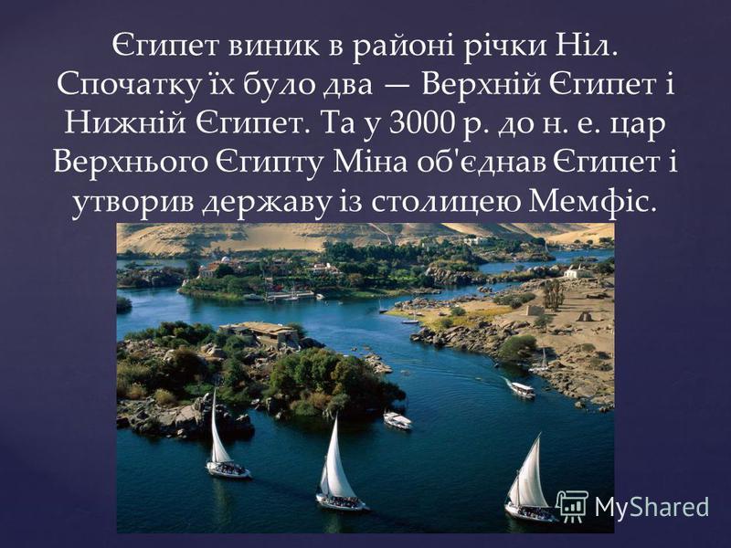 Єгипет виник в районі річки Ніл. Спочатку їх було два Верхній Єгипет і Нижній Єгипет. Та у 3000 р. до н. е. цар Верхнього Єгипту Міна об'єднав Єгипет і утворив державу із столицею Мемфіс.