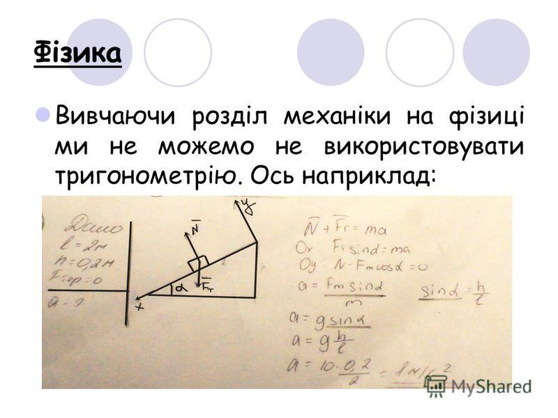 Фізика Вивчаючи розділ механіки на фізиці ми не можемо не використовувати тригонометрію. Ось наприклад: