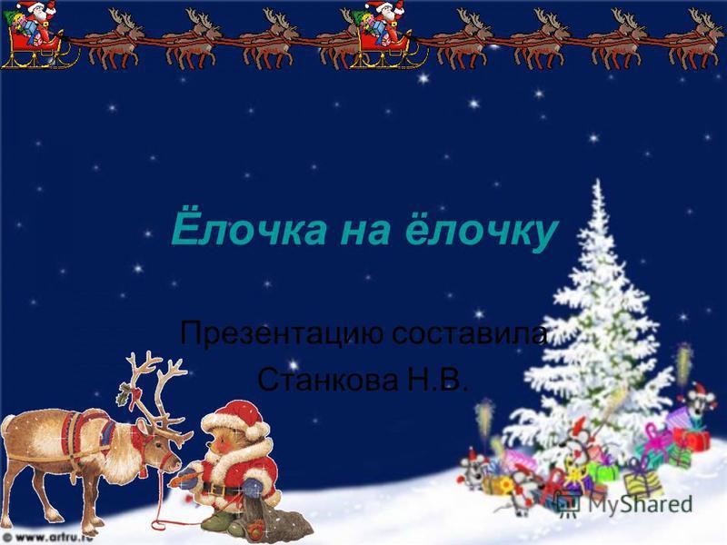 Ёлочка на ёлочку Презентацию составила Станкова Н.В.