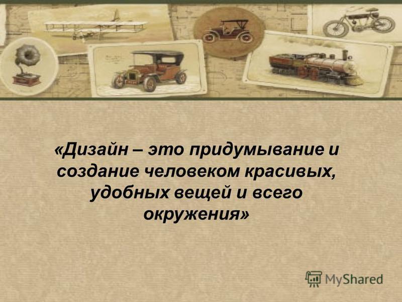 «Дизайн – это придумывание и создание человеком красивых, удобных вещей и всего окружения»