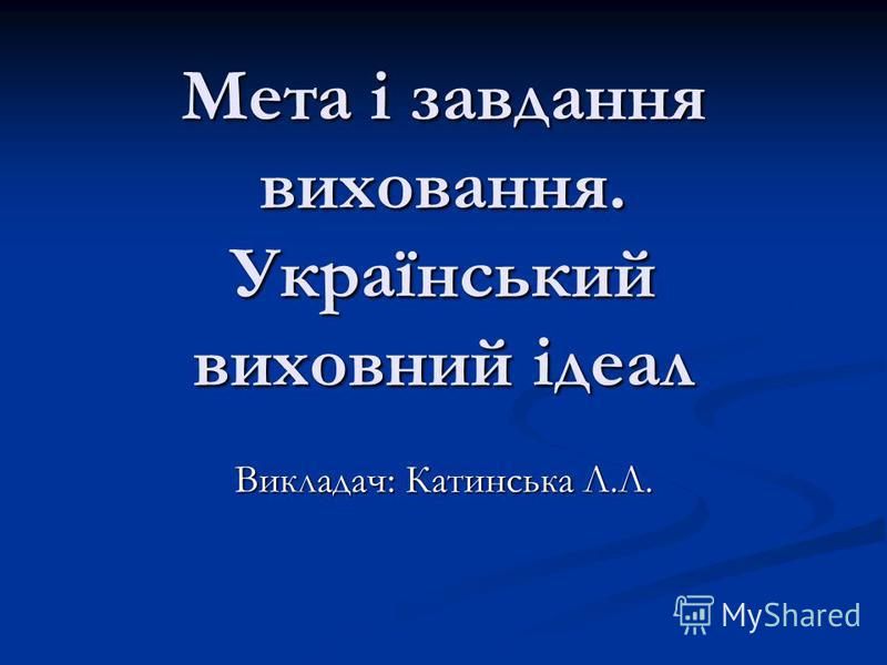 Мета і завдання виховання. Український виховний ідеал Викладач: Катинська Л.Л.