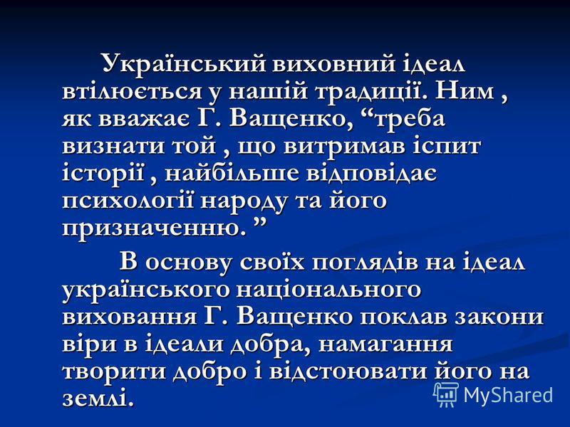 Український виховний ідеал втілюється у нашій традиції. Ним, як вважає Г. Ващенко, треба визнати той, що витримав іспит історії, найбільше відповідає психології народу та його призначенню. Український виховний ідеал втілюється у нашій традиції. Ним,