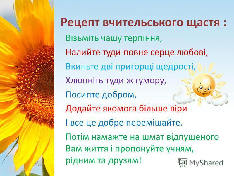Рецепт вчительського щастя : Візьміть чашу терпіння, Налийте туди повне серце любові, Вкиньте дві пригорщі щедрості, Хлюпніть туди ж гумору, Посипте добром, Додайте якомога більше віри І все це добре перемішайте. Потім намажте на шмат відпущеного Вам