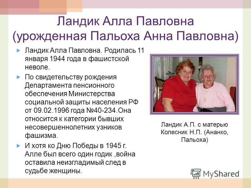 Ландик Алла Павловна (урожденная Пальоха Анна Павловна) Ландик Алла Павловна. Родилась 11 января 1944 года в фашистской неволе. По свидетельству рождения Департамента пенсионного обеспечения Министерства социальной защиты населения РФ от 09.02.1996 г