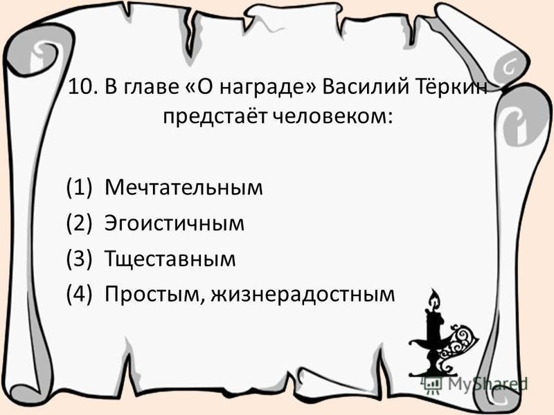 10. В главе «О награде» Василий Тёркин предстаёт человеком: (1) Мечтательным (2) Эгоистичным (3) Тщеставным (4) Простым, жизнерадостным