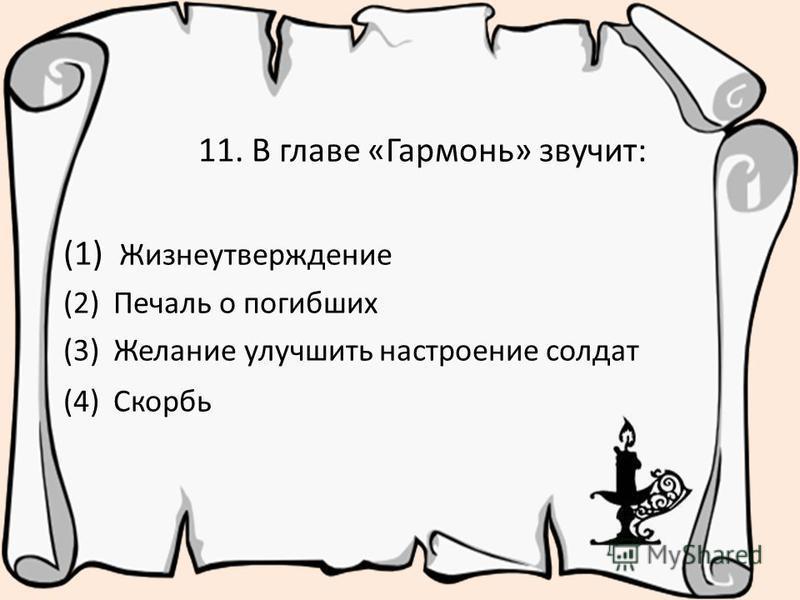 11. В главе «Гармонь» звучит: (1) Жизнеутверждение (2) Печаль о погибших (3) Желание улучшить настроение солдат (4) Скорбь