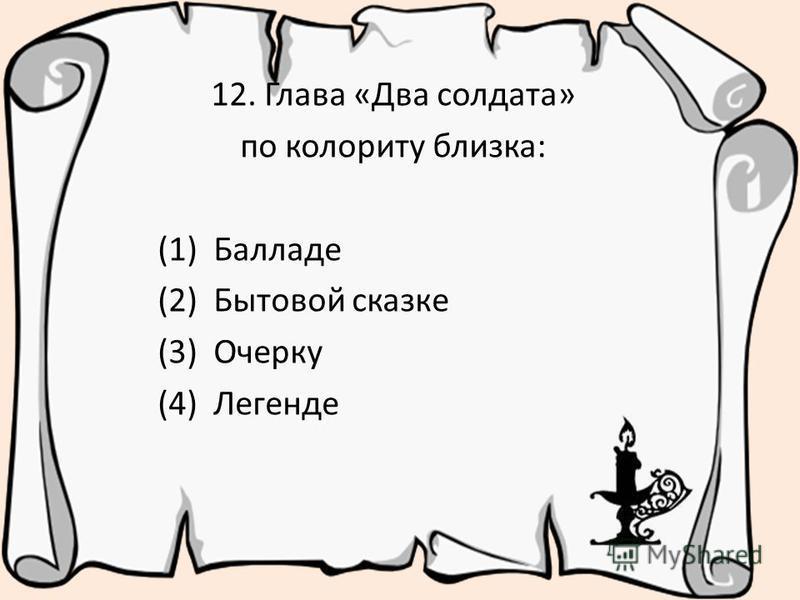 12. Глава «Два солдата» по колориту близка: (1) Балладе (2) Бытовой сказке (3) Очерку (4) Легенде