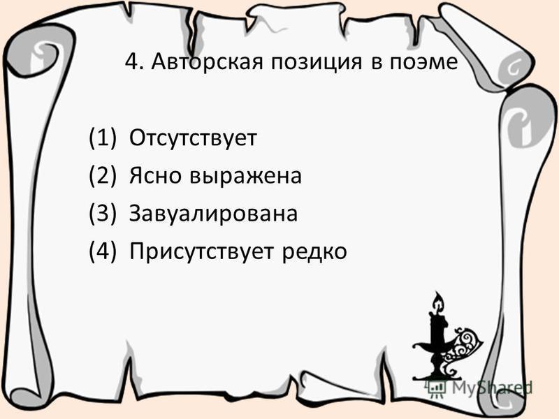 4. Авторская позиция в поэме (1) Отсутствует (2) Ясно выражена (3) Завуалирована (4) Присутствует редко