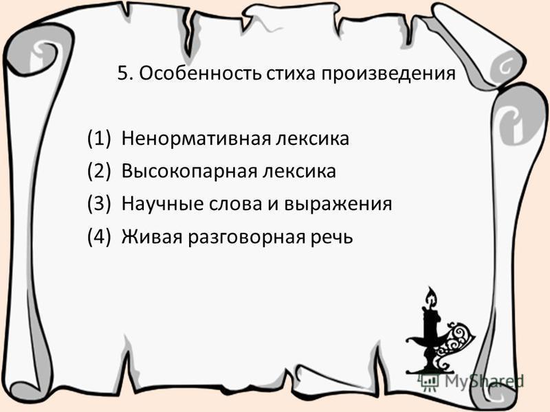 5. Особенность стиха произведения (1) Ненормативная лексика (2) Высокопарная лексика (3) Научные слова и выражения (4) Живая разговорная речь
