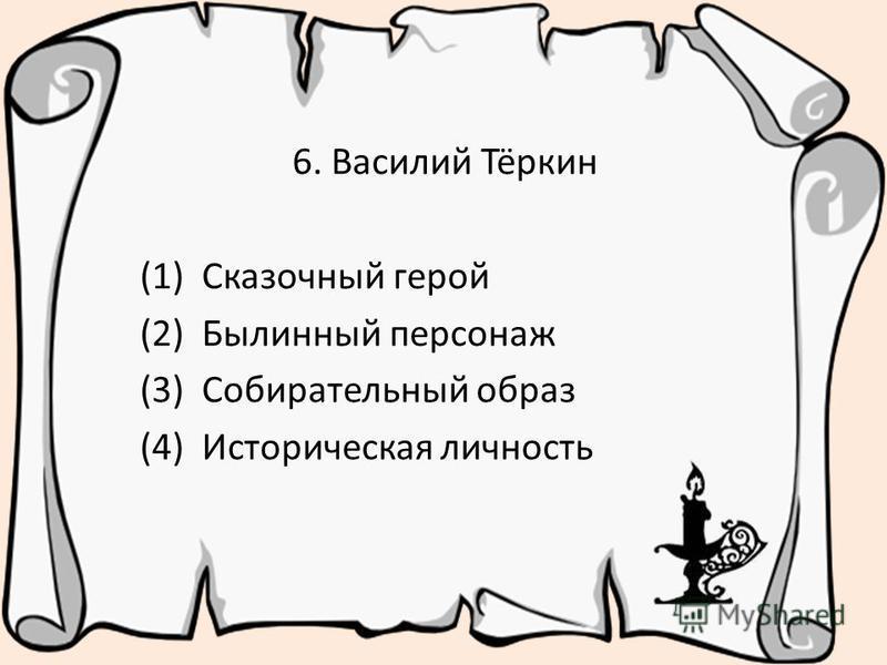 6. Василий Тёркин (1) Сказочный герой (2) Былинный персонаж (3) Собирательный образ (4) Историческая личность