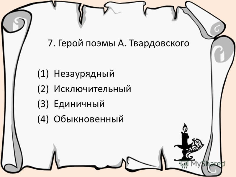 7. Герой поэмы А. Твардовского (1) Незаурядный (2) Исключительный (3) Единичный (4) Обыкновенный