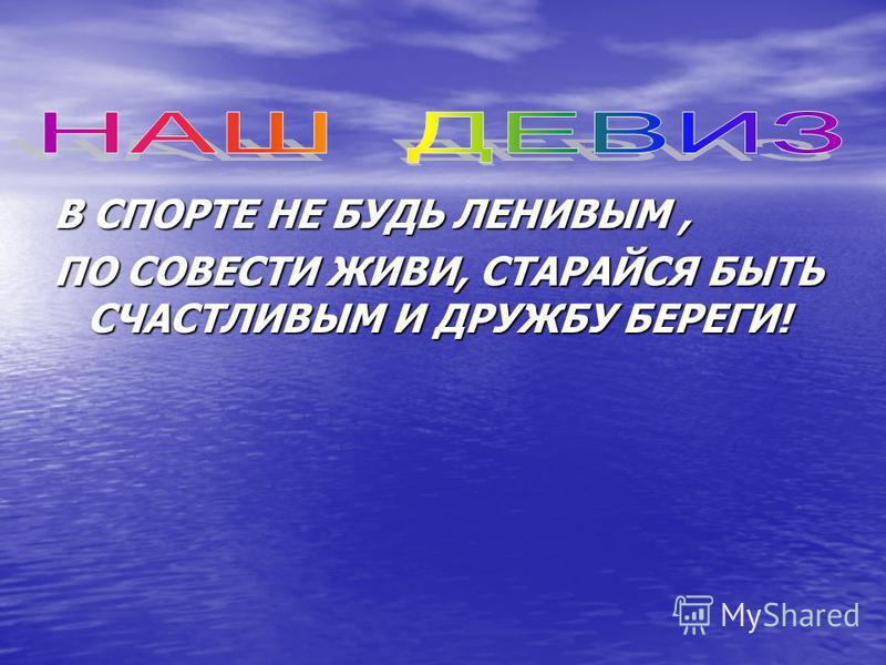 В СПОРТЕ НЕ БУДЬ ЛЕНИВЫМ, ПО СОВЕСТИ ЖИВИ, СТАРАЙСЯ БЫТЬ СЧАСТЛИВЫМ И ДРУЖБУ БЕРЕГИ!