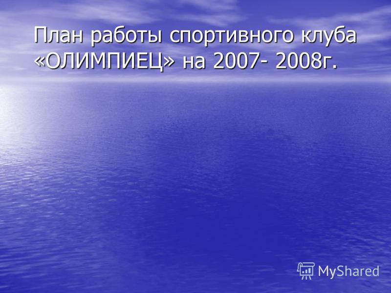 План работы спортивного клуба «ОЛИМПИЕЦ» на 2007- 2008 г.