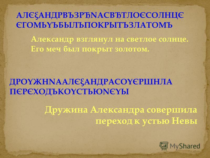 ДРОYЖНNААЛЄξАНДРАСОYЄРШНЛА ПЄРЄХОДЪКОYСТЬЮNЄYЫ Дружина Александра совершила переход к устью Невы АЛЄξАНДРВЪЗРЂNАСВЂТЛОЄСОЛНЦЄ ЄГОМЬYЪБЫЛЪПОКРЫТЪЗЛАТОМЪ Александр взглянул на светлое солнце. Его меч был покрыт золотом.