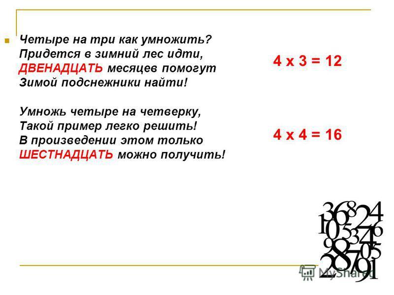 Четыре на три как умножить? Придется в зимний лес идти, ДВЕНАДЦАТЬ месяцев помогут Зимой подснежники найти! Умножь четыре на четверку, Такой пример легко решить! В произведении этом только ШЕСТНАДЦАТЬ можно получить! 4 х 3 = 12 4 х 4 = 16