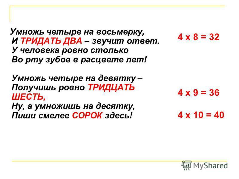 Умножь четыре на восьмерку, И ТРИДАТЬ ДВА – звучит ответ. У человека ровно столько Во рту зубов в расцвете лет! Умножь четыре на девятку – Получишь ровно ТРИДЦАТЬ ШЕСТЬ, Ну, а умножишь на десятку, Пиши смелее СОРОК здесь! 4 х 8 = 32 4 х 9 = 36 4 х 10