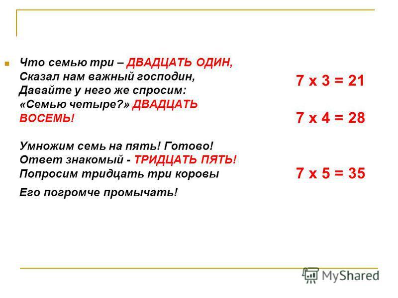 Что семью три – ДВАДЦАТЬ ОДИН, Сказал нам важный господин, Давайте у него же спросим: «Cемью четыре?» ДВАДЦАТЬ ВОСЕМЬ! Умножим семь на пять! Готово! Ответ знакомый - ТРИДЦАТЬ ПЯТЬ! Попросим тридцать три коровы Его погромче промычать! 7 х 3 = 21 7 х 4