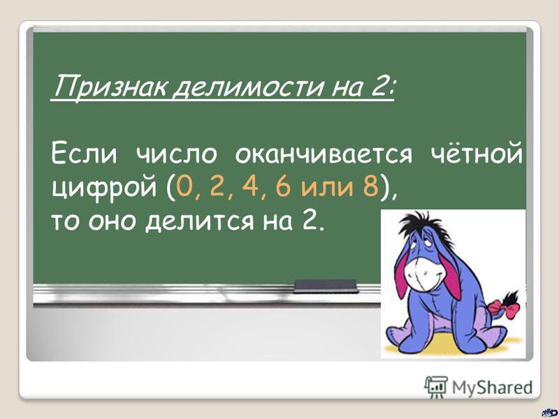 Признак делимости на 2: Если число оканчивается чётной цифрой (0, 2, 4, 6 или 8), то оно делится на 2.