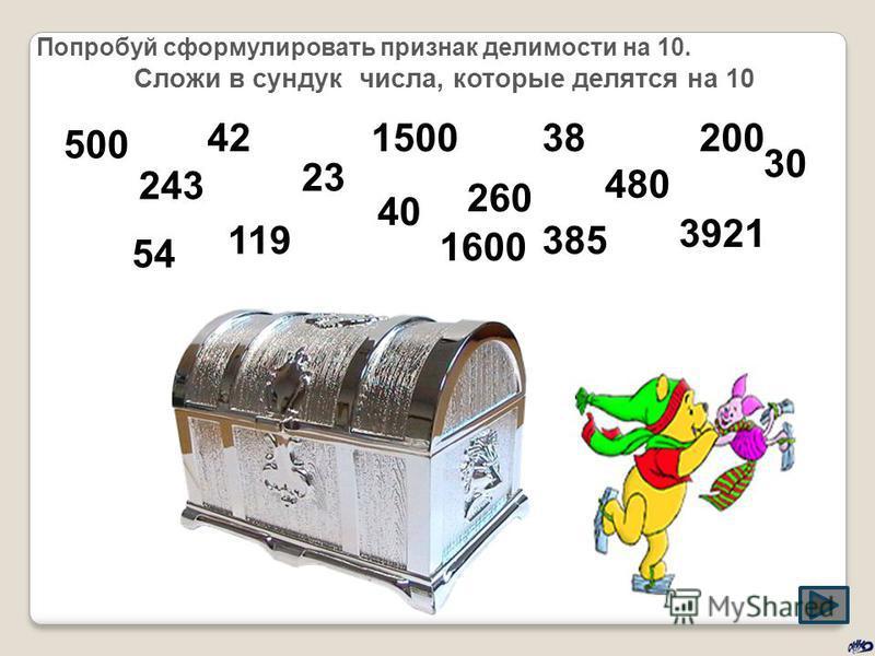 Попробуй сформулировать признак делимости на 10. Сложи в сундук числа, которые делятся на 10 54 119 3921 1600 260 385 40 500 243 42381500200 23 480 30