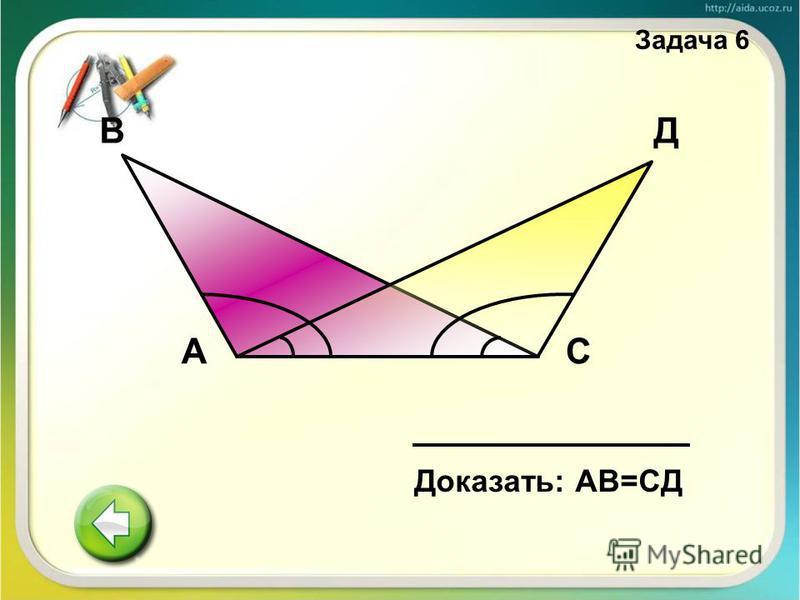 В Доказать: АВ=СД АС Д Задача 6