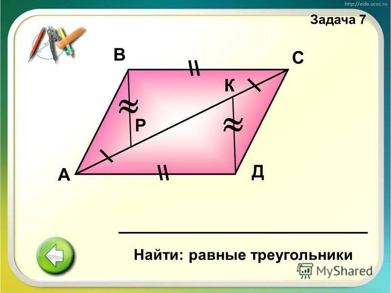 А В С Д К Р Найти: равные треугольники Задача 7