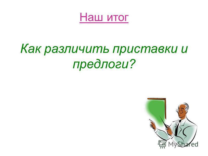 Вывод по заданию Есть одинаковые приставки и предлоги в, во, по, под, про, о, об, от, за, на, над, с, у