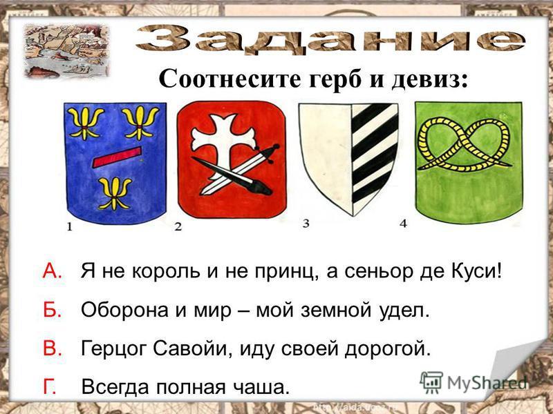 Соотнесите герб и девиз: А. Я не король и не принц, а сеньор де Куси! Б. Оборона и мир – мой земной удел. В. Герцог Савойи, иду своей дорогой. Г. Всегда полная чаша.