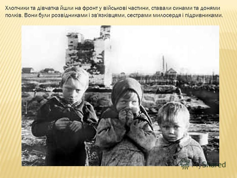 Хлопчики та дівчатка йшли на фронт у військові частини, ставали синами та донями полків. Вони були розвідниками і зв'язківцями, сестрами милосердя і підривниками.