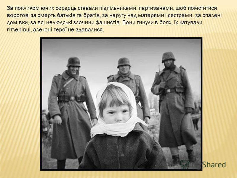 За покликом юних сердець ставали підпільниками, партизанами, шоб помститися ворогові за смерть батьків та братів, за наругу над матерями і сестрами, за спалені домівки, за всі нелюдські злочини фашистів. Вони гинули в боях. їх катували гітлерівці, ал